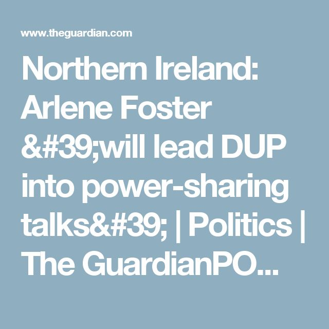Northern Ireland: Arlene Foster 'will lead DUP into power-sharing talks' | Politics | The GuardianPOWER SHARING DOOMED IFDISCREDITEDV FOSTER REMAINS