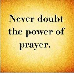 Never doubt the power of prayer.