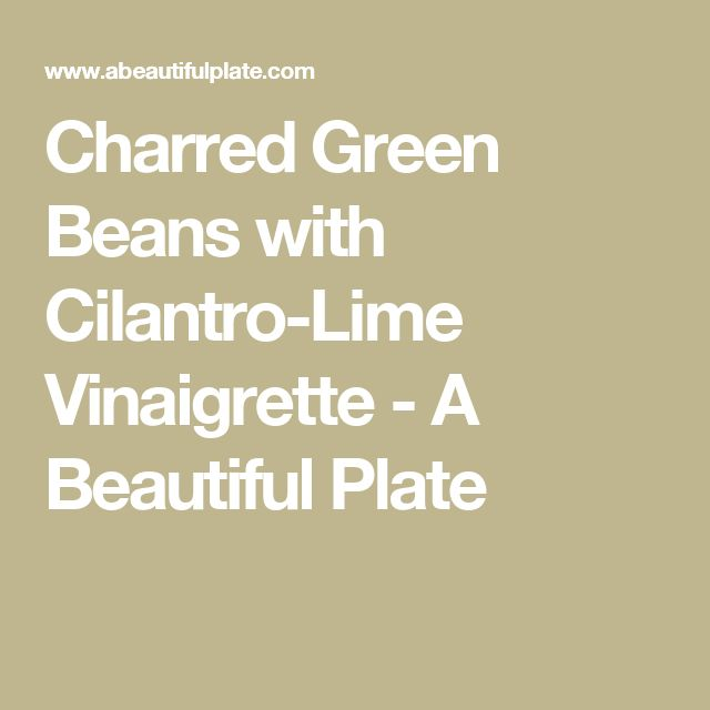 Charred Green Beans with Cilantro-Lime Vinaigrette - A Beautiful Plate