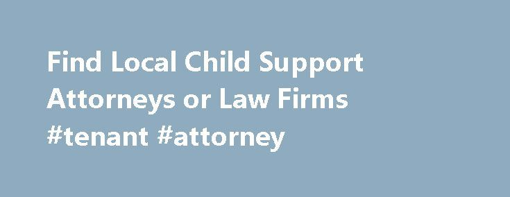 Find Local Child Support Attorneys or Law Firms #tenant #attorney http://attorney.remmont.com/find-local-child-support-attorneys-or-law-firms-tenant-attorney/  #child support attorneys Find a Child Support Lawyer or Law Firm by State Whether you are creating a new child support agreement or need help enforcing an existing order, you should have the assistance of a knowledgeable child support attorney. Your lawyer will help ensure your initial support order is equitable and adequately covers…