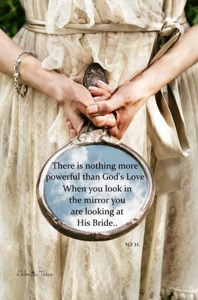 """There is nothing more powerful than God's love. When you are looking into the mirror you are looking at His Bride!.""   Oh how he loves us so!"