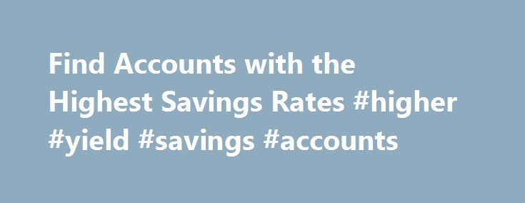 Find Accounts with the Highest Savings Rates #higher #yield #savings #accounts http://tanzania.remmont.com/find-accounts-with-the-highest-savings-rates-higher-yield-savings-accounts/  # Compare Accounts With The Best Savings Interest Rates Find Best Savings Accounts Frequently Asked Questions About Savings Accounts Interest Rates Rates for high interest savings accounts may vary by bank and account type. Whether in a savings account or money market account, deposits that earn a higher…