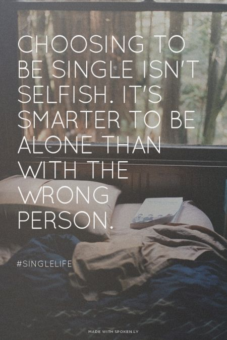 Choosing to be single isn't selfish. It's smarter to be alone than with the wrong person.  - #Singlelife | Prettyquotes made this with Spoken.ly