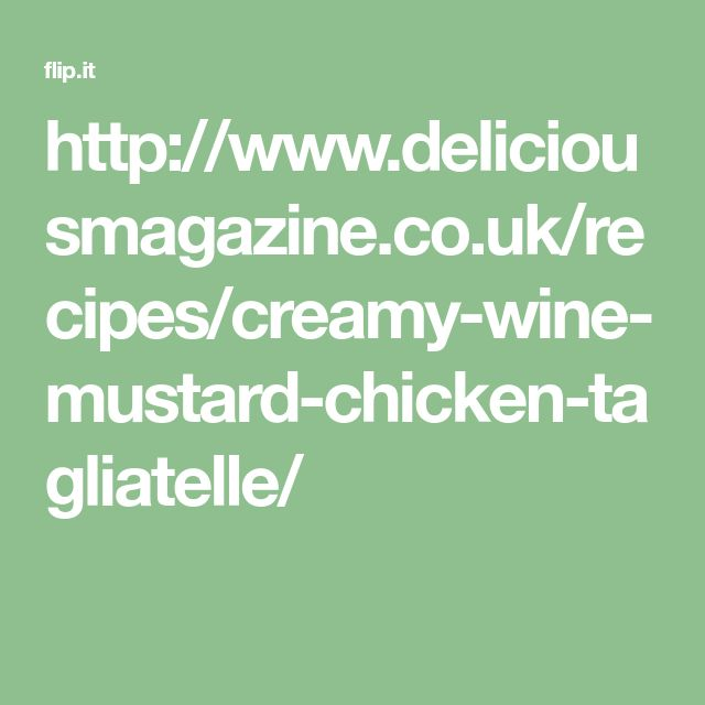 http://www.deliciousmagazine.co.uk/recipes/creamy-wine-mustard-chicken-tagliatelle/