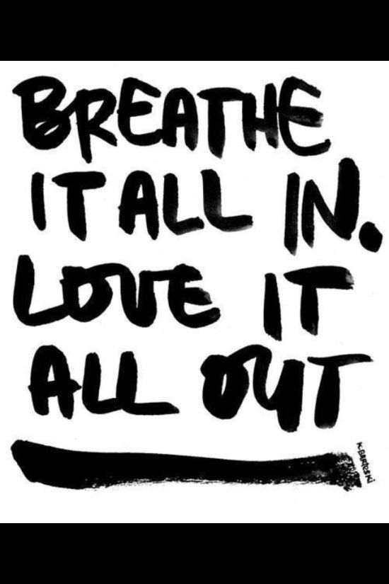 Breathe it all in, love it all out.