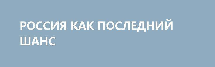РОССИЯ КАК ПОСЛЕДНИЙ ШАНС http://rusdozor.ru/2017/06/24/rossiya-kak-poslednij-shans/  Когда мне было 10 лет, у меня забрали страну. Большую. Великую. Забрали нагло. За три дня. Даже не спросив, хочу ли я другой жизни по новым правилам, под новыми флагами и по новым законам.  У меня забрали Артек, в ...