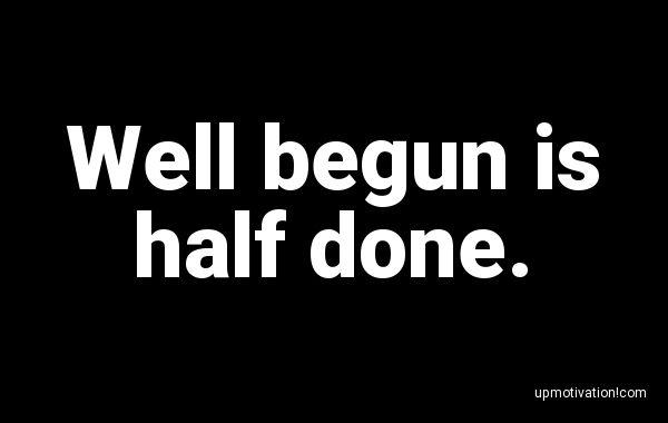 Well begun is half