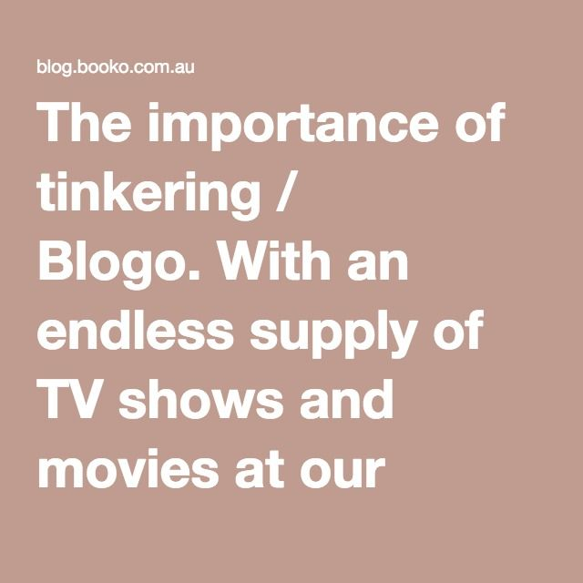 The importance of tinkering / Blogo. With an endless supply of TV shows and movies at our fingertips (hello Netflix, Stan, Apple TV, Presto and Foxtel),  time that children would normally spend playing, exploring and creating has been reduced to a whisper. The role of 'tinkering' by children is important in it's ability to force our children to devise new and wonderful solutions to problems. Tinkering in our home tends to occur more readily when sticky tape or masking tape is left out.