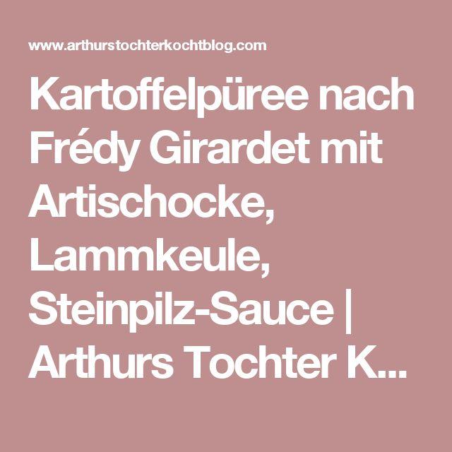 Kartoffelpüree nach Frédy Girardet mit Artischocke, Lammkeule, Steinpilz-Sauce         |          Arthurs Tochter Kocht