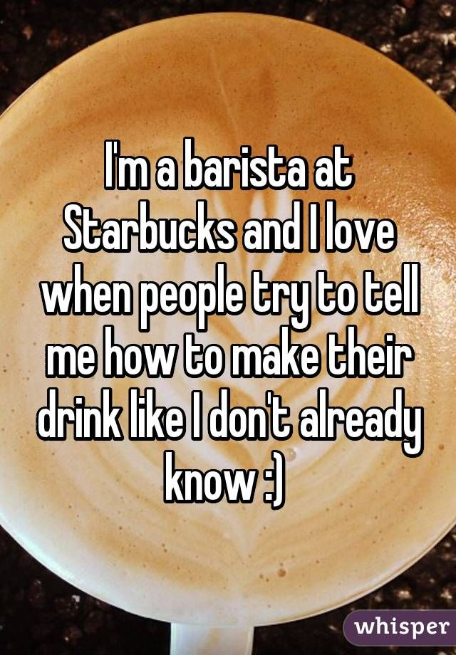 I'm a barista at Starbucks and I love when people try to tell me how to make their drink like I don't already know :)