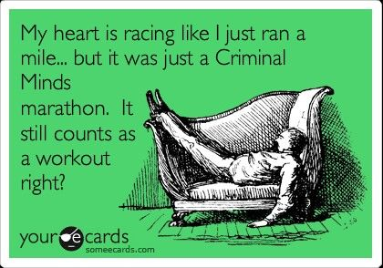 My heart is racing like I just ran a mile...but it was just a Criminal Minds marathon. It still counts as a workout