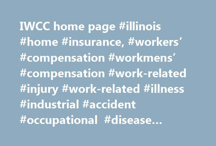 IWCC home page #illinois #home #insurance, #workers' #compensation #workmens' #compensation #work-related #injury #work-related #illness #industrial #accident #occupational #disease #illinois http://usa.nef2.com/iwcc-home-page-illinois-home-insurance-workers-compensation-workmens-compensation-work-related-injury-work-related-illness-industrial-accident-occupational-disease-illinois/  # IWCC Links Welcome Workers' compensation is a no-fault system of benefits paid by employers to workers who…