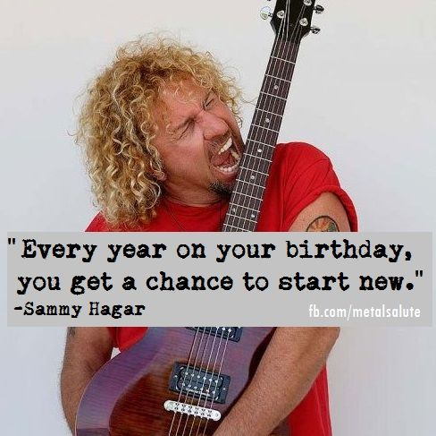 "All Hail Metal: ""Every year on your birthday, you get a chance to start new."". -Sammy Hagar"