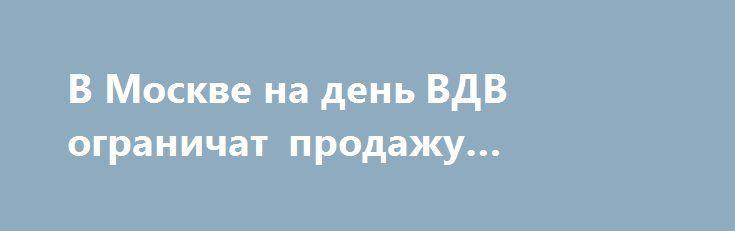 В Москве на день ВДВ ограничат продажу спиртного https://apral.ru/2017/07/31/v-moskve-na-den-vdv-ogranichat-prodazhu-spirtnogo.html  В России предстоит празднование очередной годовщины создания ВДВ государства. В Москве уже готовятся к этому, объявив об ограничении продажи спиртного в этот день в местах наиболее оживлённых гуляний войск «дяди Васи». Как сообщается на сайте правительства Москвы, ко Дню ВДВ, предстоящего 2 августа, и Дню города, который состоится 9 сентября, в столице будет…
