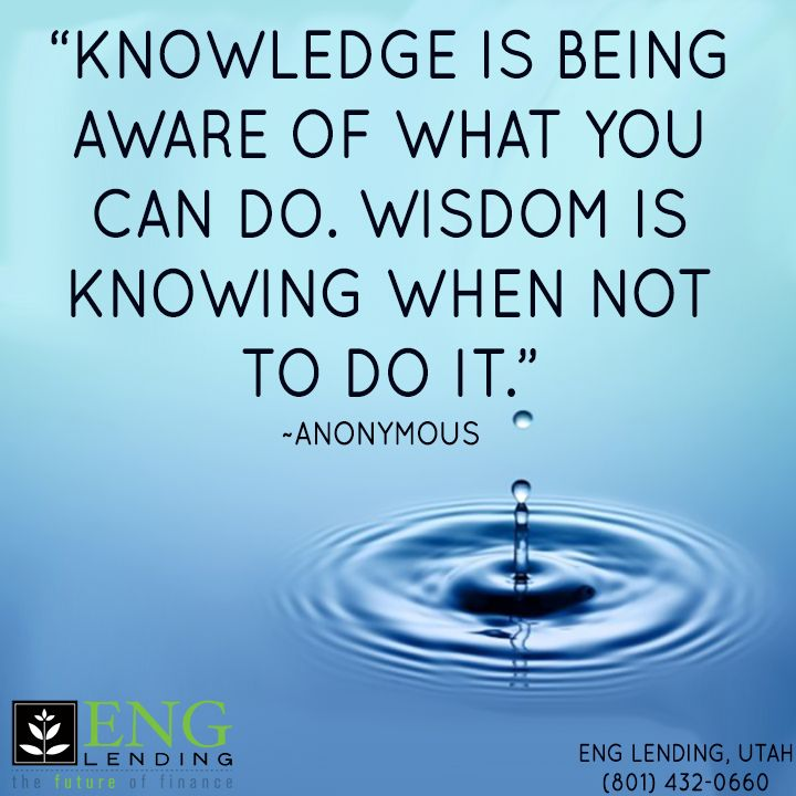 Knowledge is being aware of what you can do. Wisdom is knowing when not to do it. ~Anonymous