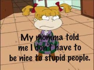 my momma told me i don't have to be nice to stupid people