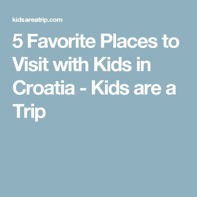 5 Favorite Places to Visit with Kids in Croatia - Kids are a Trip