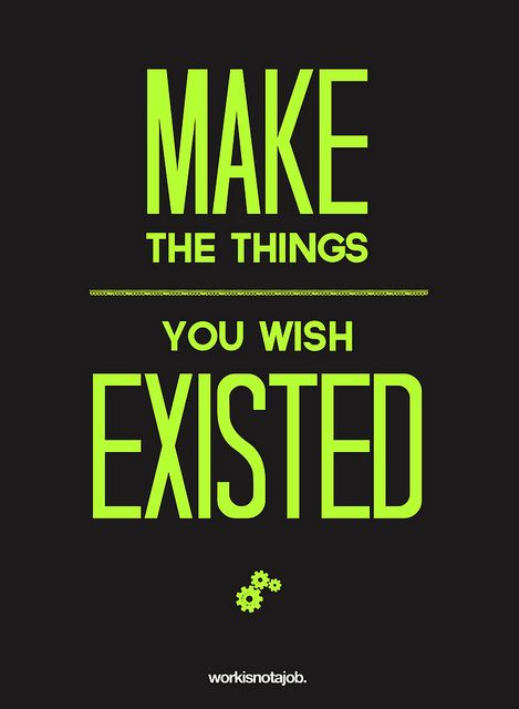 Make the things you wish existed (by workisnotajob, via Flickr): Things Work, Exist Creative, Startups Life, Motivation, Mantra Inspiration, Creative Art, True Dat, Living, Dreams Quotes