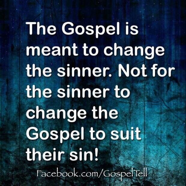 The Gospel is meant to change the sinner. NOT for the sinner to change the Gospel to suit their sin! So True.