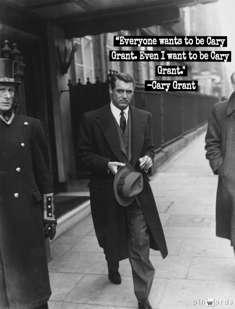 """Everyone wants to be Cary Grant. Even I want to be Cary Grant""  -Cary Grant"