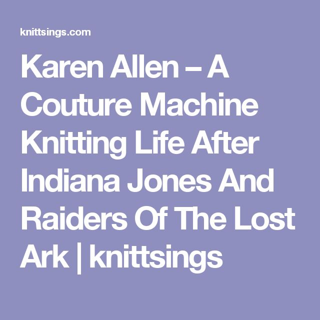 Karen Allen – A Couture Machine Knitting Life After Indiana Jones And Raiders Of The Lost Ark | knittsings