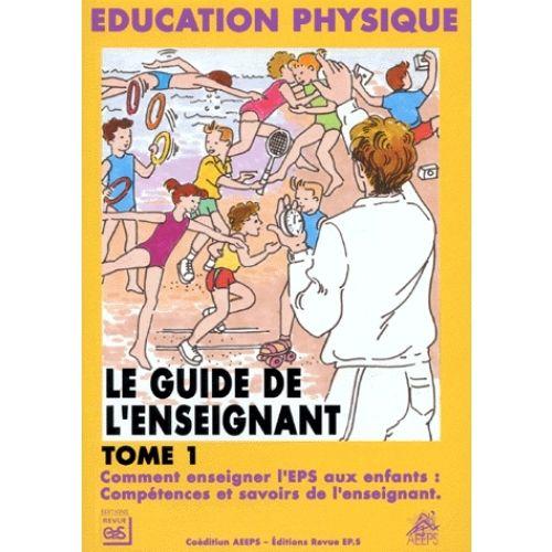 Le Guide De L Enseignant Tome 1 Comment Enseigner L Eps Aux Enfants Competences Et Savoirs De L Enseignant La Bible De L Eps