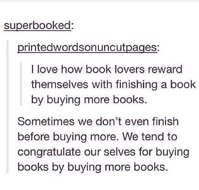 Yep that's how it is. Unless your broke, then you cry while reading the same book over and over again-