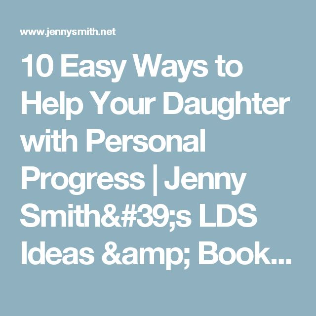 10 Easy Ways to Help Your Daughter with Personal Progress | Jenny Smith's LDS Ideas & Bookstore