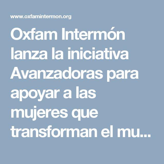 Oxfam Intermón lanza la iniciativa Avanzadoras para apoyar a las mujeres que transforman el mundo y pide a la ciudadanía que se comprometa con ellas. | Oxfam Intermón