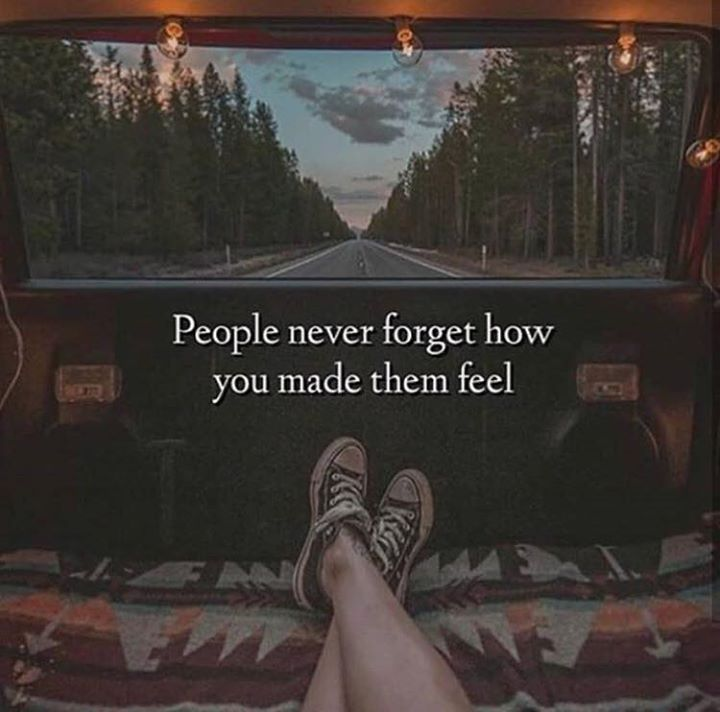People will forget your words and what you said but they will never forget how you made them feel
