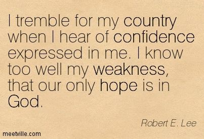 I tremble for my country when I hear of confidence expressed in me. I know too well my weakness, that our only hope is in God. Robert E. Lee