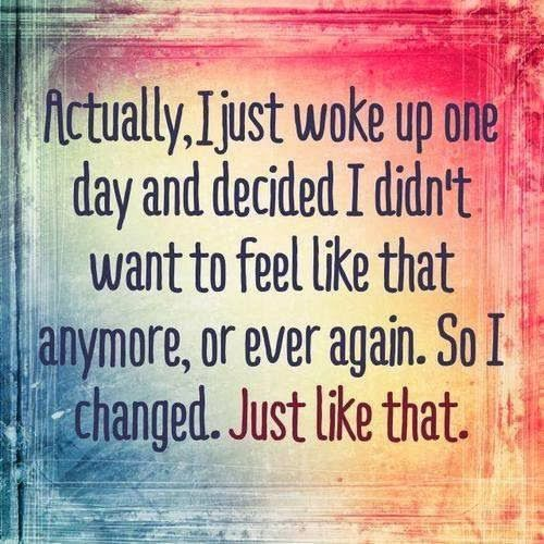Actually, I just woke up one day and decided I didn't want to feel like that anymore, or ever again. So i changed. Just like that. | Anonymo...