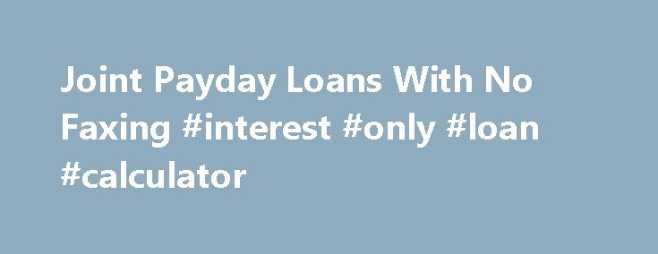 Joint Payday Loans With No Faxing #interest #only #loan #calculator http://loan-credit.remmont.com/joint-payday-loans-with-no-faxing-interest-only-loan-calculator/  #joint loans # Joint Payday Loans With No Faxing Need emergency cash? Need it now? With Joint Payday Loans With No Faxing you could receive as much as $1000. The online application only takes 3 minutes and options for installment payments are available. These loans are available next business day, are designed for bad credit, […]