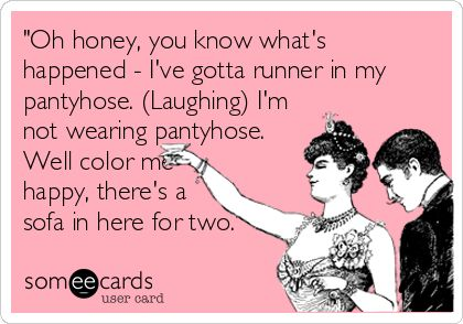 'Oh honey, you know what's happened - I've gotta runner in my pantyhose. (Laughing) I'm not wearing pantyhose. Well color me happy, there's a.