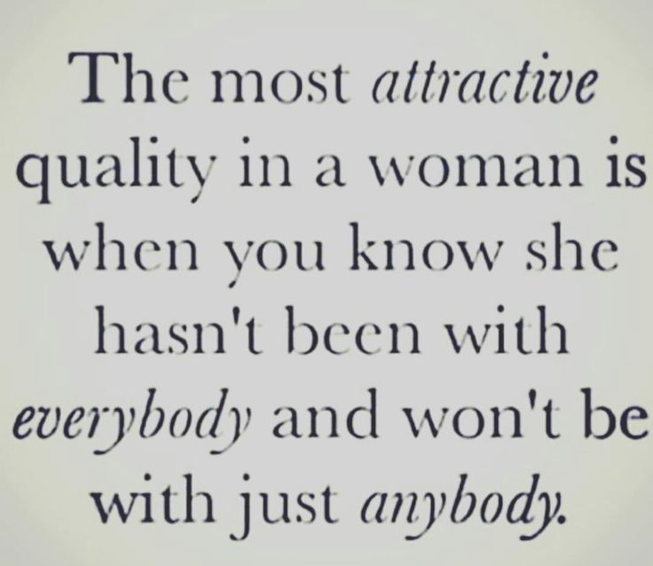 The most attractive quality in a woman is when you know she hasn't been with everybody and won't settle with just anybody.