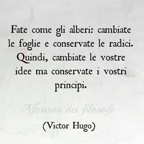 Do as the trees: the leaves change and keep the roots. So, change your ideas but keep your principles. Victor Hugo