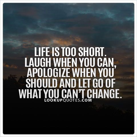 Life is too short. Laugh when you can, apologize when you should, and let go of what you can't change. #lifequotes #life