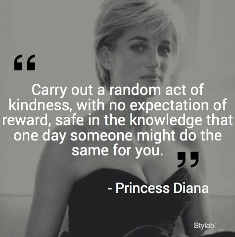 Carry out a random act of kindness, with no expectation of reward, safe in the knowledge that one day someone might do the same for you. -Princess Diana