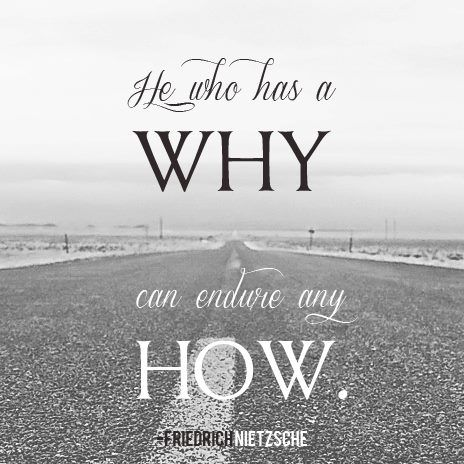 He who has a why can endure any how. - Friedrich Nietzsche