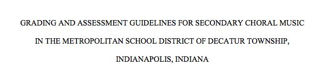 "ASSESSMENT ARTICLE 4: ""Grading and Assessment Guidelines for Secondary Choral Music In the Metropolitan District of Indianapolis Indiana"" Again, long intense article, but good research, and if you scroll to the bottom, there are about a dozen examples of summative AND formative assessments."