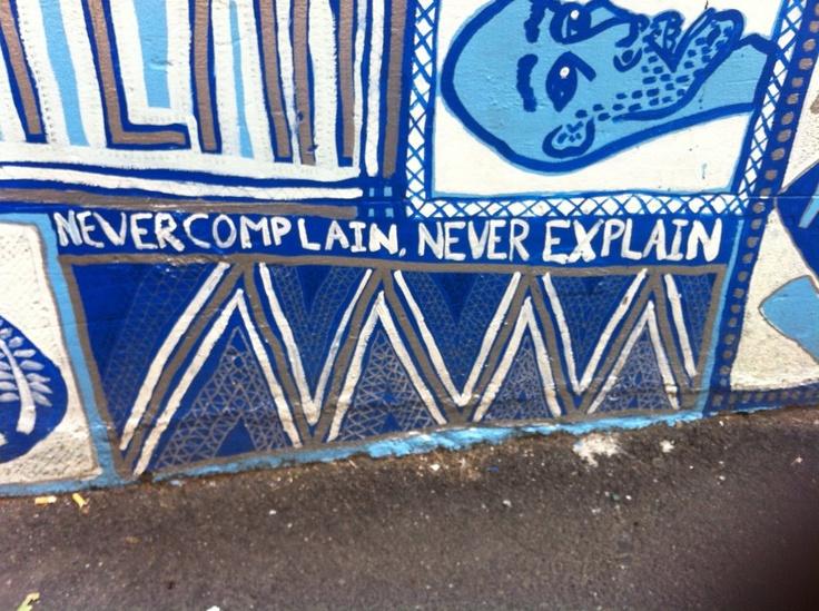 Never complain, never explain... Melbourne alleyway wisdom.