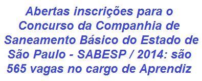 A Companhia de Saneamento Básico do Estado de São Paulo - SABESP informa que realizará Concurso Público, visando o preenchimento de 565 vagas de Aprendiz no Curso de Aprendizagem Industrial para Formação de Agente Administrativo. Para concorrer é necessário ter entre 14 e 21 anos de idade e estar cursando 1º ou 2º ano do Ensino Médio. A remuneração inicial é de R$ 724,00 e benefícios.  Leia mais:  http://apostilaseconcursosatuais.blogspot.com.br/2014/01/concurso-publico-companhia-de_29.html
