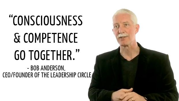 The Leadership Circle: Consciousness & Competence go together. There is no safe way to be great! - Bob Anderson