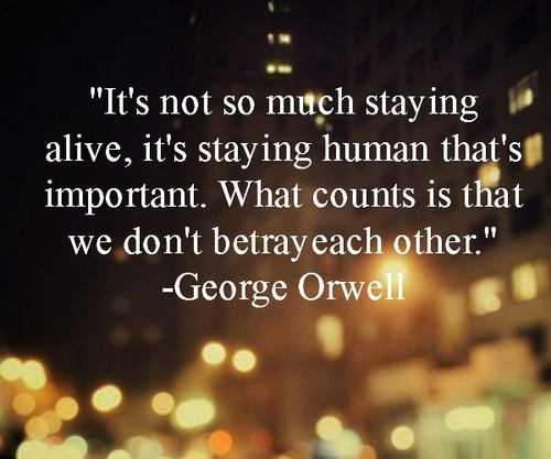 """It's not so much staying alive, it's staying human that's important. What counts is that we don't betray each other.""   -George Orwell"