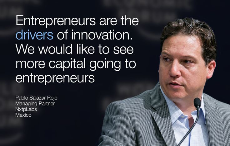 Entrepreneurs are the drivers of innovation. We would like to see more capital going to entrepreneurs. - Pablo Salazar Rojo