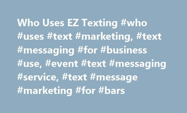 Who Uses EZ Texting #who #uses #text #marketing, #text #messaging #for #business #use, #event #text #messaging #service, #text #message #marketing #for #bars http://houston.nef2.com/who-uses-ez-texting-who-uses-text-marketing-text-messaging-for-business-use-event-text-messaging-service-text-message-marketing-for-bars/  # Who Uses EZ Texting Who uses text marketing? Probably more businesses than you imagine. Text marketing combines the intimacy and immediacy of SMS messaging with the most…