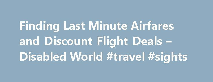 "Finding Last Minute Airfares and Discount Flight Deals – Disabled World #travel #sights http://travel.remmont.com/finding-last-minute-airfares-and-discount-flight-deals-disabled-world-travel-sights/  #airfares cheap # Finding Last Minute Airfares and Discount Flight Deals Synopsis: Cheap airline tickets with discount airfare deals and current flight prices to destinations worldwide from multiple travel websites. Main Document ""There are plenty of organizations that cater to student…"