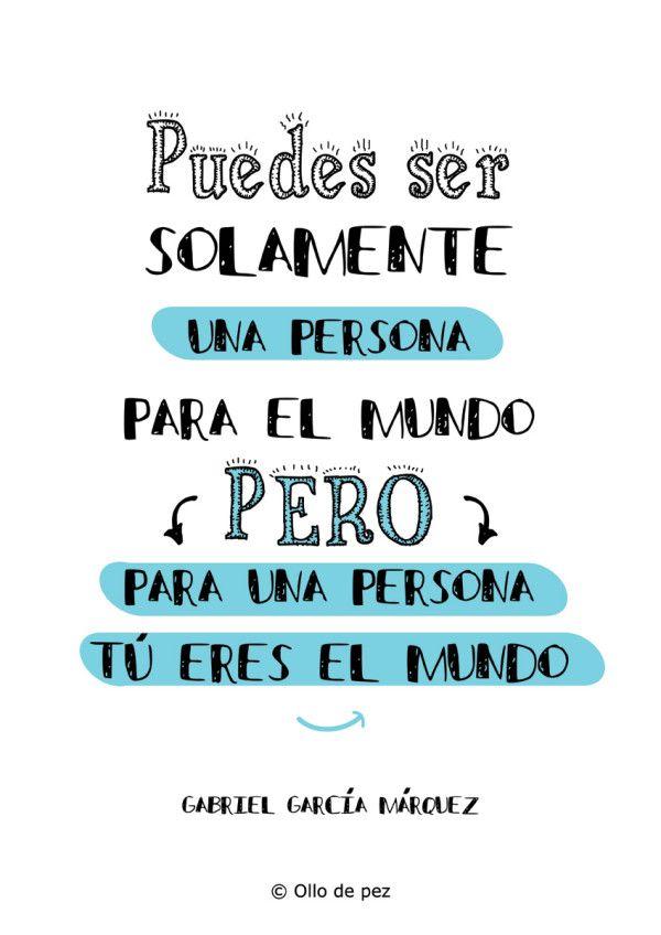 Puedes ser solamente una persona para el mundo, pero para una persona tú eres el mundo (Gabriel García Márquez) #frases