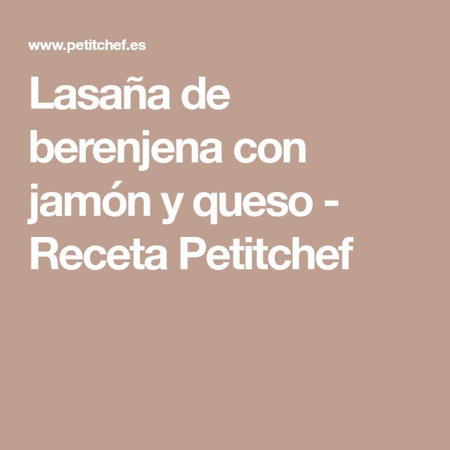 Lasaña de berenjena con jamón y queso - Receta Petitchef