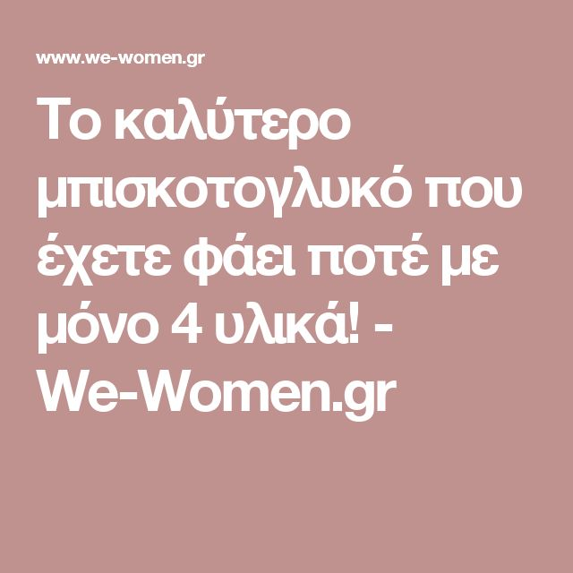 Το καλύτερο μπισκοτογλυκό που έχετε φάει ποτέ με μόνο 4 υλικά! - We-Women.gr